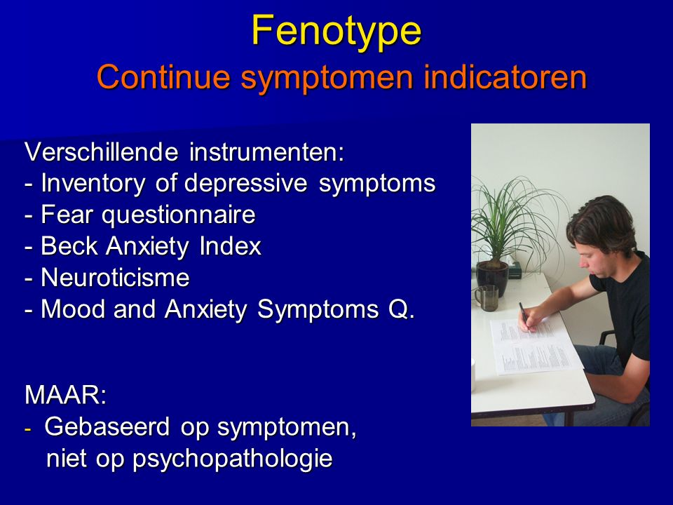 Fenotype Continue symptomen indicatoren Verschillende instrumenten: - Inventory of depressive symptoms - Fear questionnaire - Beck Anxiety Index - Neu