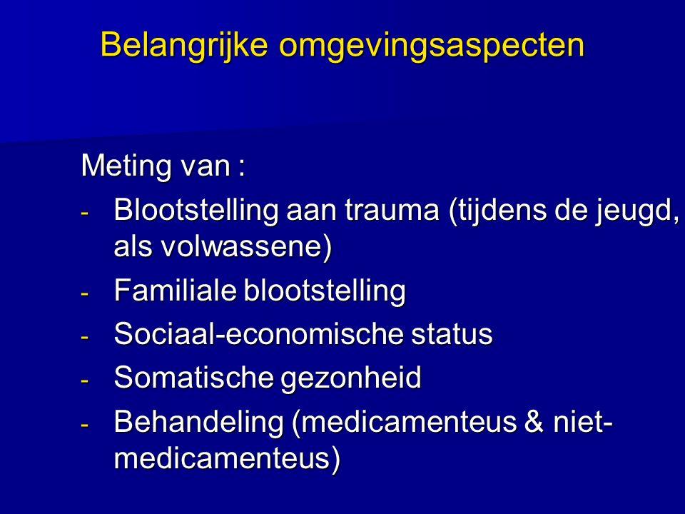 Belangrijke omgevingsaspecten Meting van : - Blootstelling aan trauma (tijdens de jeugd, als volwassene) - Familiale blootstelling - Sociaal-economisc