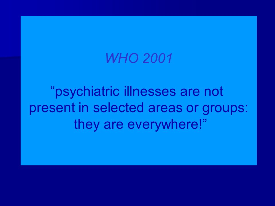"WHO 2001 ""psychiatric illnesses are not present in selected areas or groups: they are everywhere!"""
