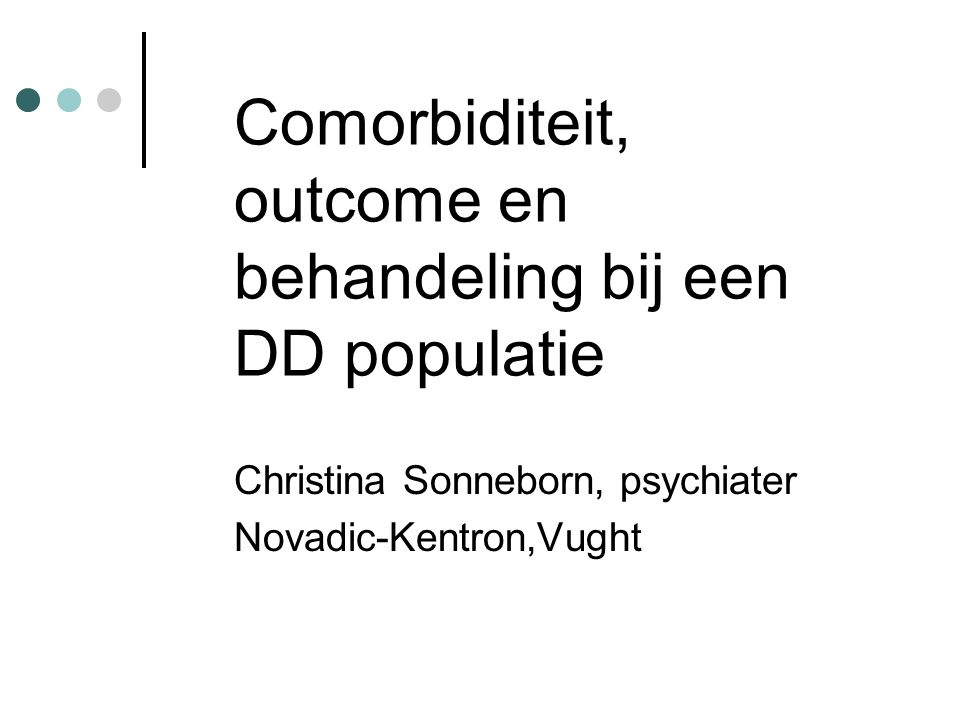 Comorbiditeit, outcome en behandeling bij een DD populatie Christina Sonneborn, psychiater Novadic-Kentron,Vught