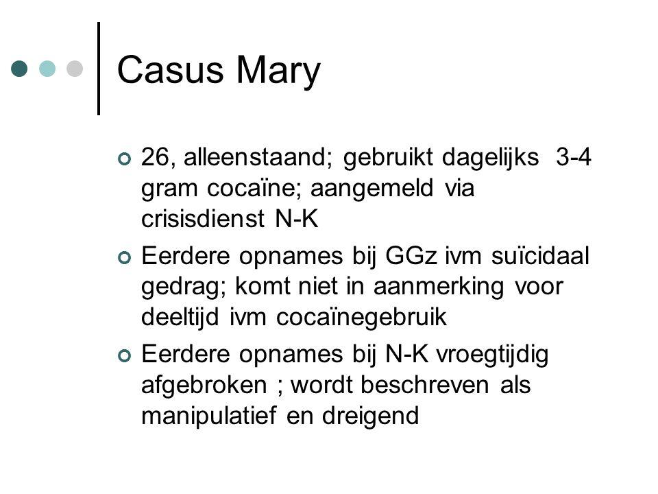Casus Mary 26, alleenstaand; gebruikt dagelijks 3-4 gram cocaïne; aangemeld via crisisdienst N-K Eerdere opnames bij GGz ivm suïcidaal gedrag; komt niet in aanmerking voor deeltijd ivm cocaïnegebruik Eerdere opnames bij N-K vroegtijdig afgebroken ; wordt beschreven als manipulatief en dreigend