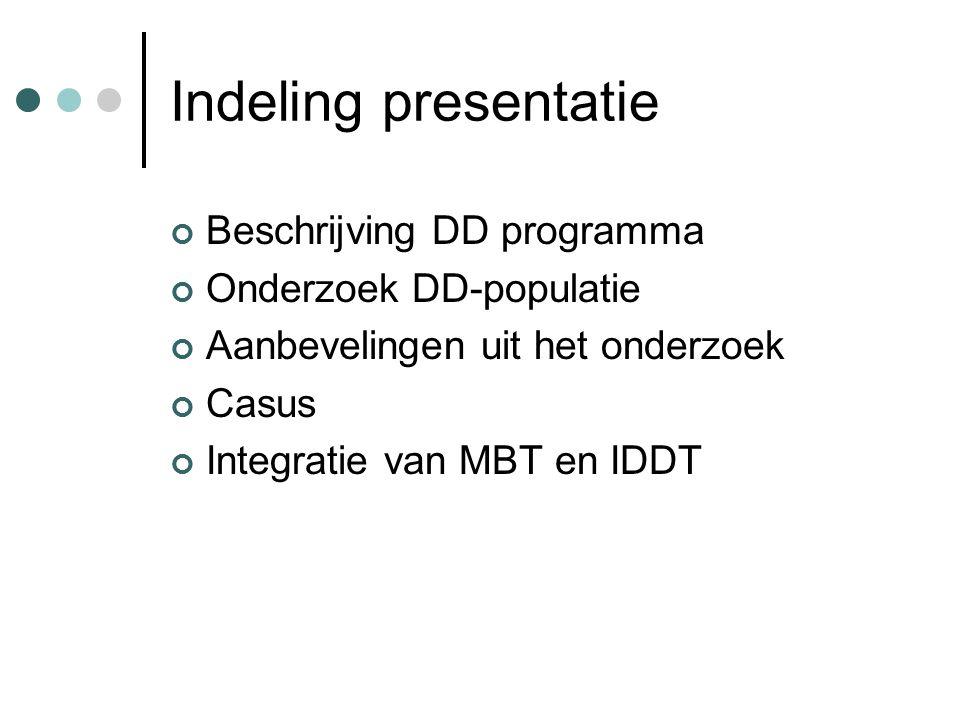 Indeling presentatie Beschrijving DD programma Onderzoek DD-populatie Aanbevelingen uit het onderzoek Casus Integratie van MBT en IDDT