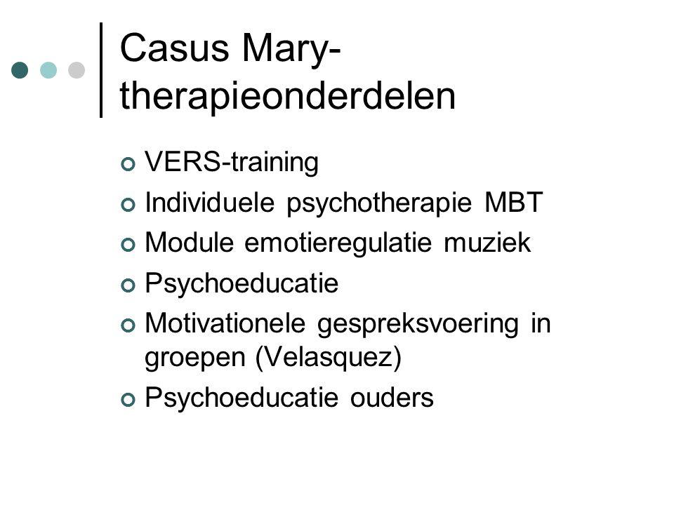 Casus Mary- therapieonderdelen VERS-training Individuele psychotherapie MBT Module emotieregulatie muziek Psychoeducatie Motivationele gespreksvoering in groepen (Velasquez) Psychoeducatie ouders