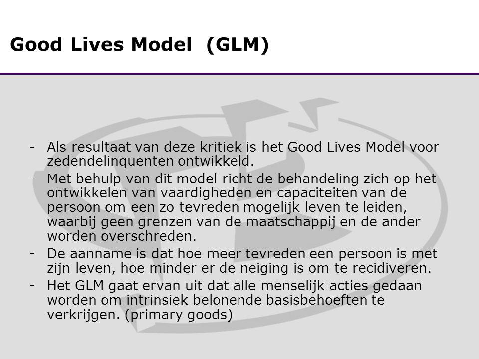 Good Lives Model (GLM) -Als resultaat van deze kritiek is het Good Lives Model voor zedendelinquenten ontwikkeld.