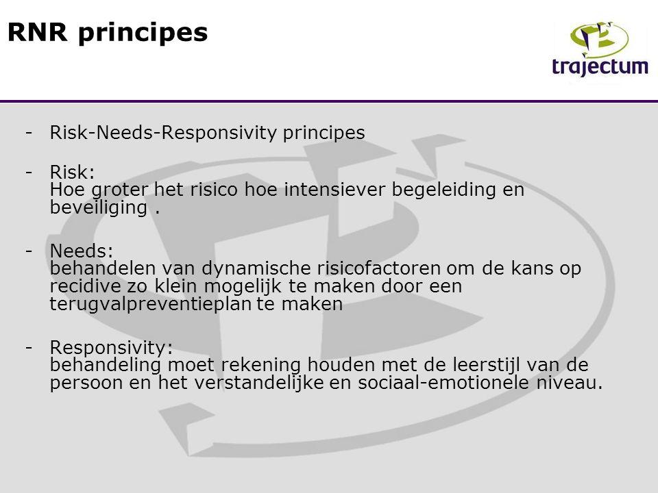 -Risk-Needs-Responsivity principes -Risk: Hoe groter het risico hoe intensiever begeleiding en beveiliging.