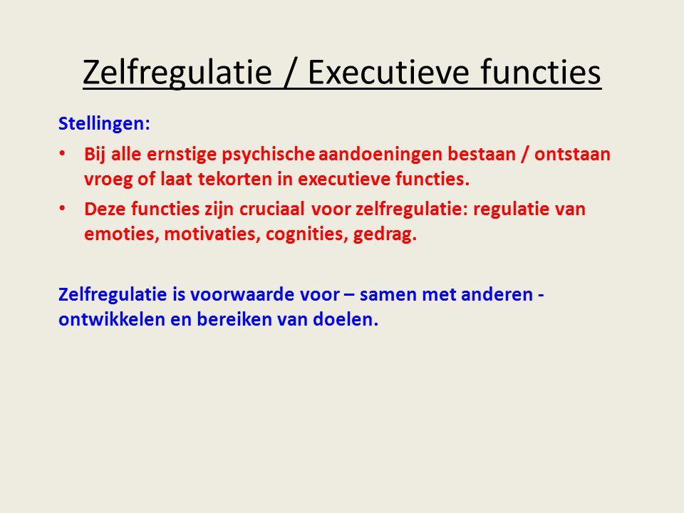 Zelfregulatie / Executieve functies Stellingen: Bij alle ernstige psychische aandoeningen bestaan / ontstaan vroeg of laat tekorten in executieve functies.