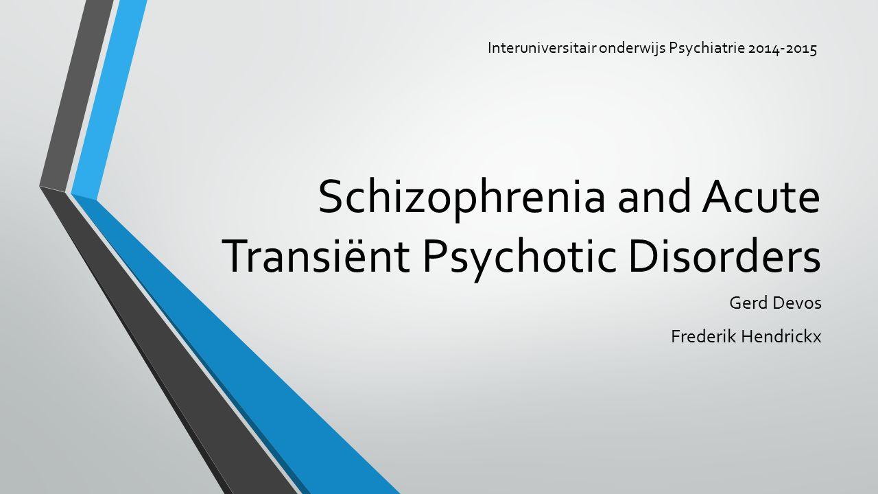 Schizophrenia and Acute Transiënt Psychotic Disorders Gerd Devos Frederik Hendrickx Interuniversitair onderwijs Psychiatrie 2014-2015