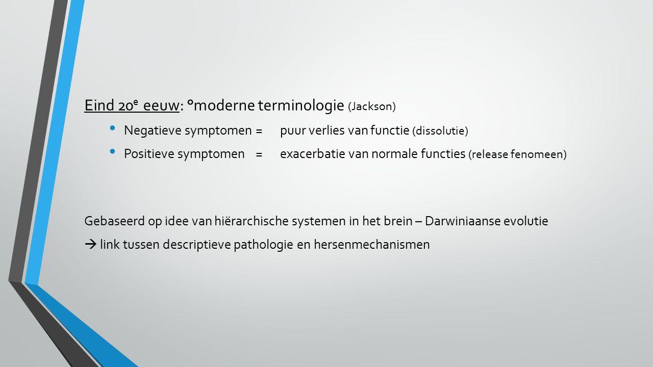 Eind 20 e eeuw: °moderne terminologie (Jackson) Negatieve symptomen=puur verlies van functie (dissolutie) Positieve symptomen=exacerbatie van normale functies (release fenomeen) Gebaseerd op idee van hiërarchische systemen in het brein – Darwiniaanse evolutie  link tussen descriptieve pathologie en hersenmechanismen
