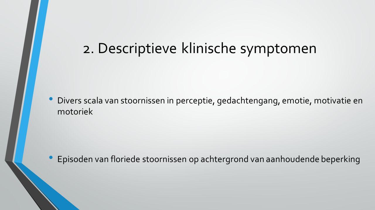 2. Descriptieve klinische symptomen Divers scala van stoornissen in perceptie, gedachtengang, emotie, motivatie en motoriek Episoden van floriede stoo