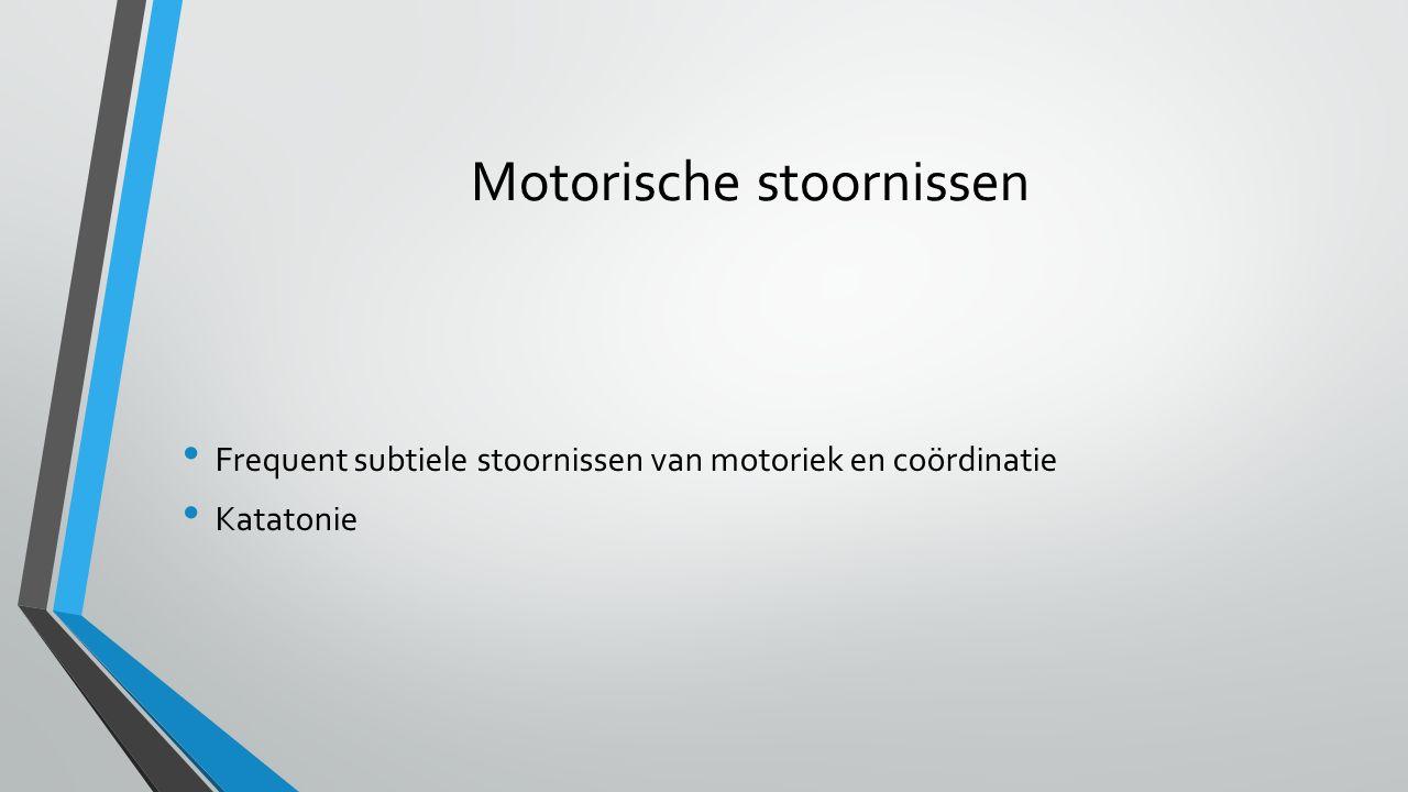 Motorische stoornissen Frequent subtiele stoornissen van motoriek en coördinatie Katatonie