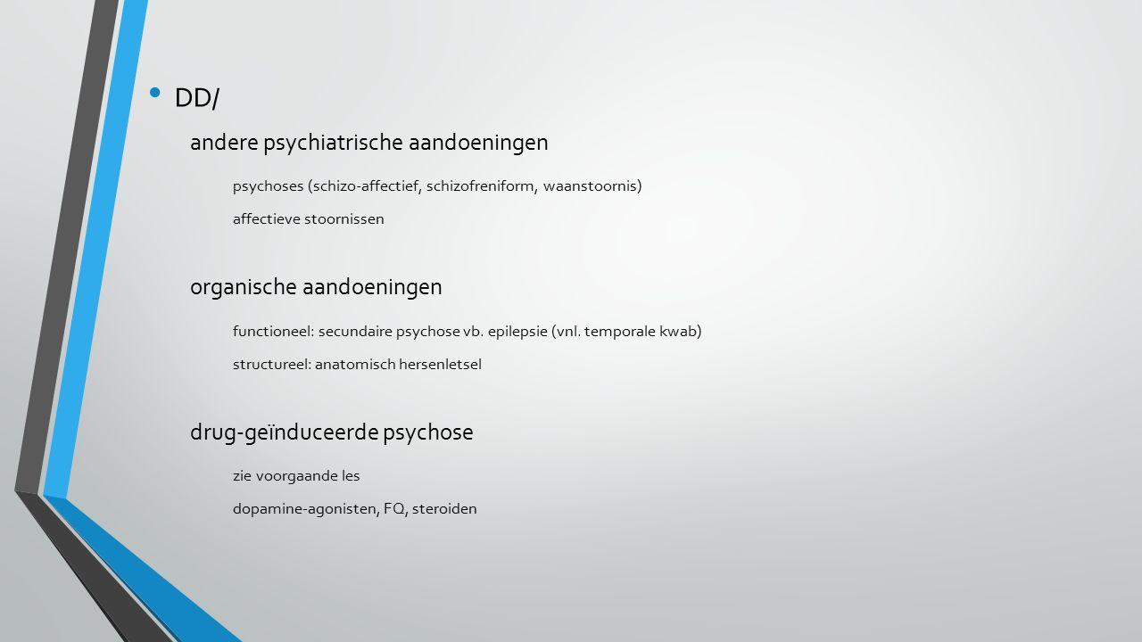 DD/ andere psychiatrische aandoeningen psychoses (schizo-affectief, schizofreniform, waanstoornis) affectieve stoornissen organische aandoeningen functioneel: secundaire psychose vb.