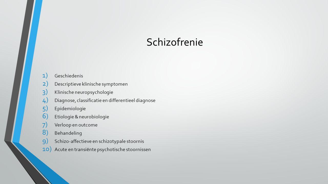 Schizofrenie 1) Geschiedenis 2) Descriptieve klinische symptomen 3) Klinische neuropsychologie 4) Diagnose, classificatie en differentieel diagnose 5) Epidemiologie 6) Etiologie & neurobiologie 7) Verloop en outcome 8) Behandeling 9) Schizo-affectieve en schizotypale stoornis 10) Acute en transiënte psychotische stoornissen