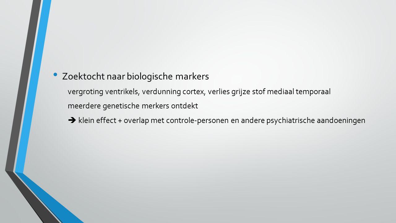 Zoektocht naar biologische markers vergroting ventrikels, verdunning cortex, verlies grijze stof mediaal temporaal meerdere genetische merkers ontdekt  klein effect + overlap met controle-personen en andere psychiatrische aandoeningen