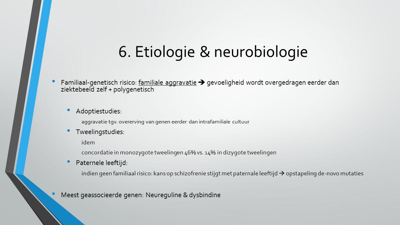 6. Etiologie & neurobiologie Familiaal-genetisch risico: familiale aggravatie  gevoeligheid wordt overgedragen eerder dan ziektebeeld zelf + polygene