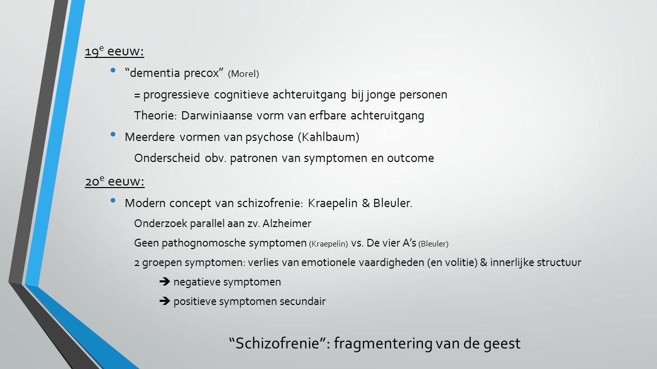 19 e eeuw: dementia precox (Morel) = progressieve cognitieve achteruitgang bij jonge personen Theorie: Darwiniaanse vorm van erfbare achteruitgang Meerdere vormen van psychose (Kahlbaum) Onderscheid obv.