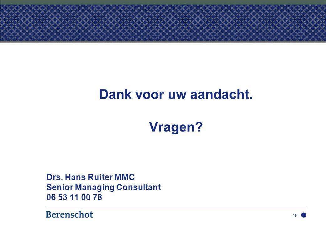 Dank voor uw aandacht. Vragen? Drs. Hans Ruiter MMC Senior Managing Consultant 06 53 11 00 78 19