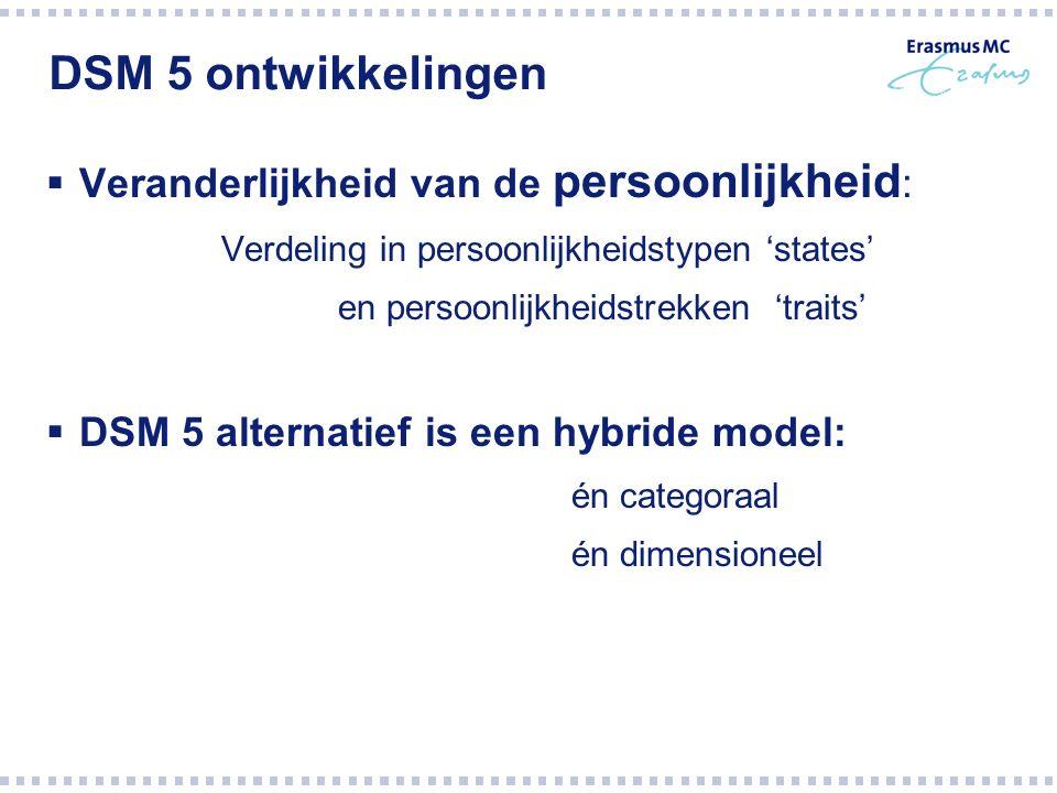 DSM 5 ontwikkelingen  Veranderlijkheid van de persoonlijkheid : Verdeling in persoonlijkheidstypen 'states' en persoonlijkheidstrekken 'traits'  DSM