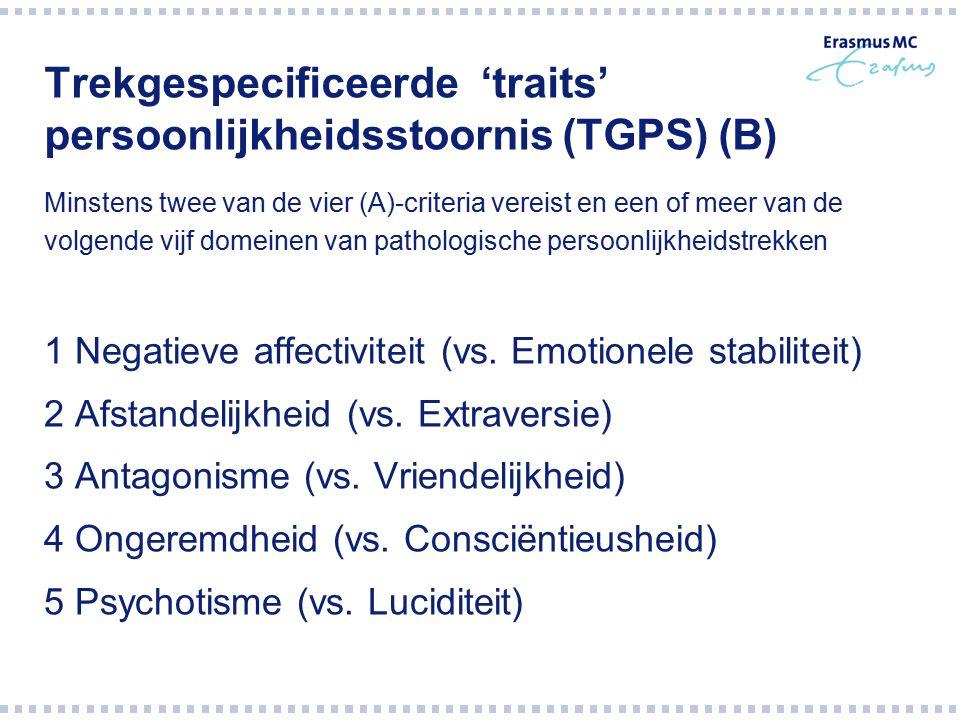 Trekgespecificeerde 'traits' persoonlijkheidsstoornis (TGPS) (B) Minstens twee van de vier (A)-criteria vereist en een of meer van de volgende vijf do