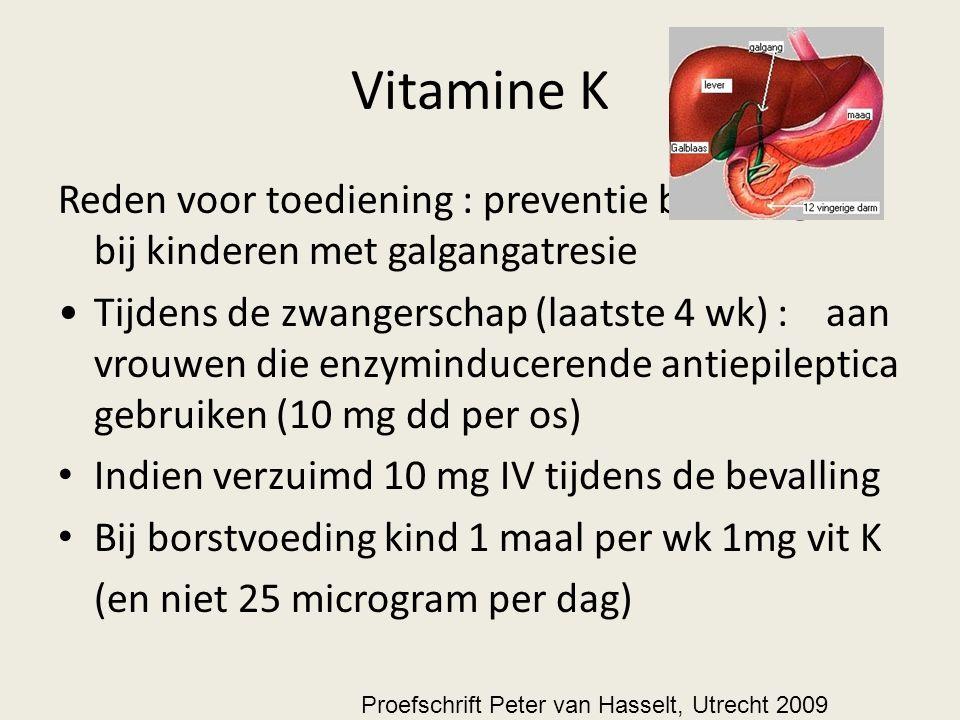 Vitamine K Reden voor toediening : preventie bloedingen bij kinderen met galgangatresie Tijdens de zwangerschap (laatste 4 wk) : aan vrouwen die enzyminducerende antiepileptica gebruiken (10 mg dd per os) Indien verzuimd 10 mg IV tijdens de bevalling Bij borstvoeding kind 1 maal per wk 1mg vit K (en niet 25 microgram per dag) Proefschrift Peter van Hasselt, Utrecht 2009