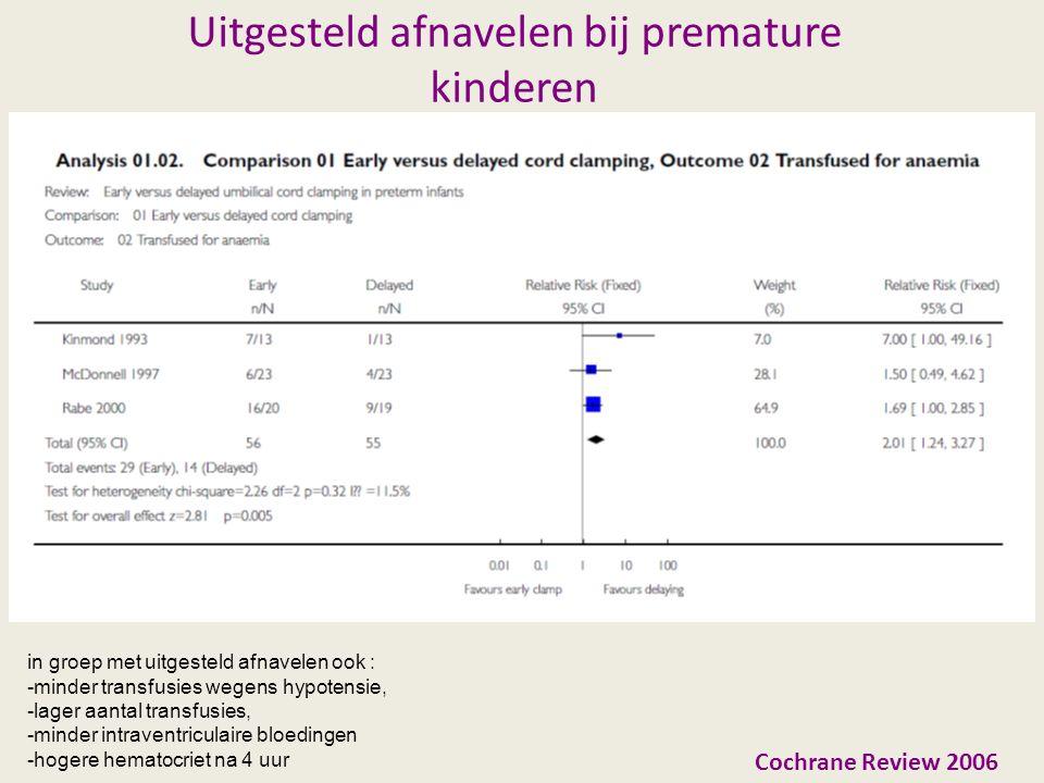 Uitgesteld afnavelen bij premature kinderen Cochrane Review 2006 in groep met uitgesteld afnavelen ook : -minder transfusies wegens hypotensie, -lager aantal transfusies, -minder intraventriculaire bloedingen -hogere hematocriet na 4 uur