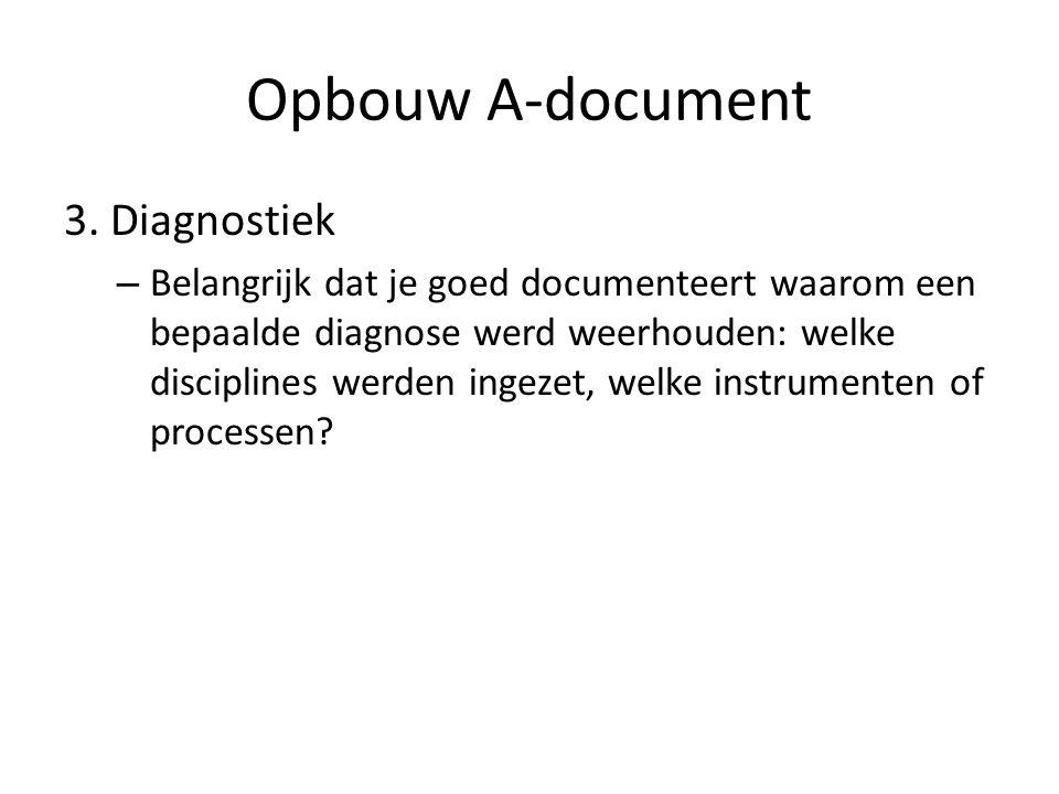 Opbouw A-document 3. Diagnostiek – Belangrijk dat je goed documenteert waarom een bepaalde diagnose werd weerhouden: welke disciplines werden ingezet,