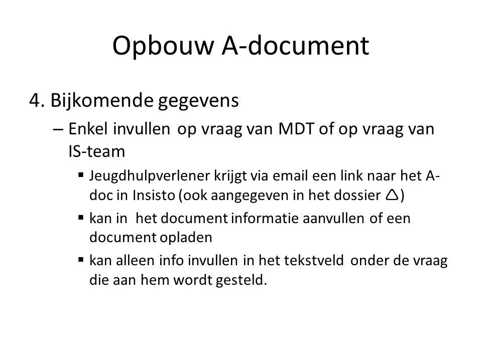 Opbouw A-document 4. Bijkomende gegevens – Enkel invullen op vraag van MDT of op vraag van IS-team  Jeugdhulpverlener krijgt via email een link naar
