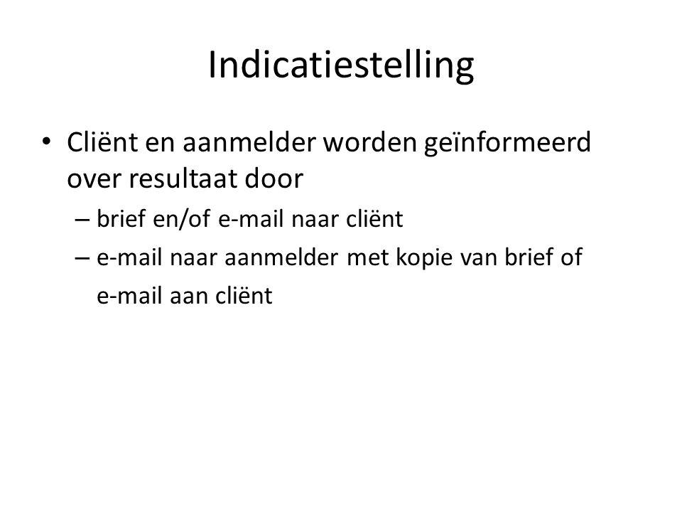 Indicatiestelling Cliënt en aanmelder worden geïnformeerd over resultaat door – brief en/of e-mail naar cliënt – e-mail naar aanmelder met kopie van brief of e-mail aan cliënt
