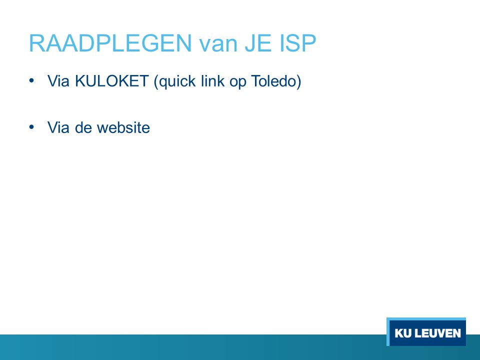RAADPLEGEN van JE ISP Via KULOKET (quick link op Toledo) Via de website