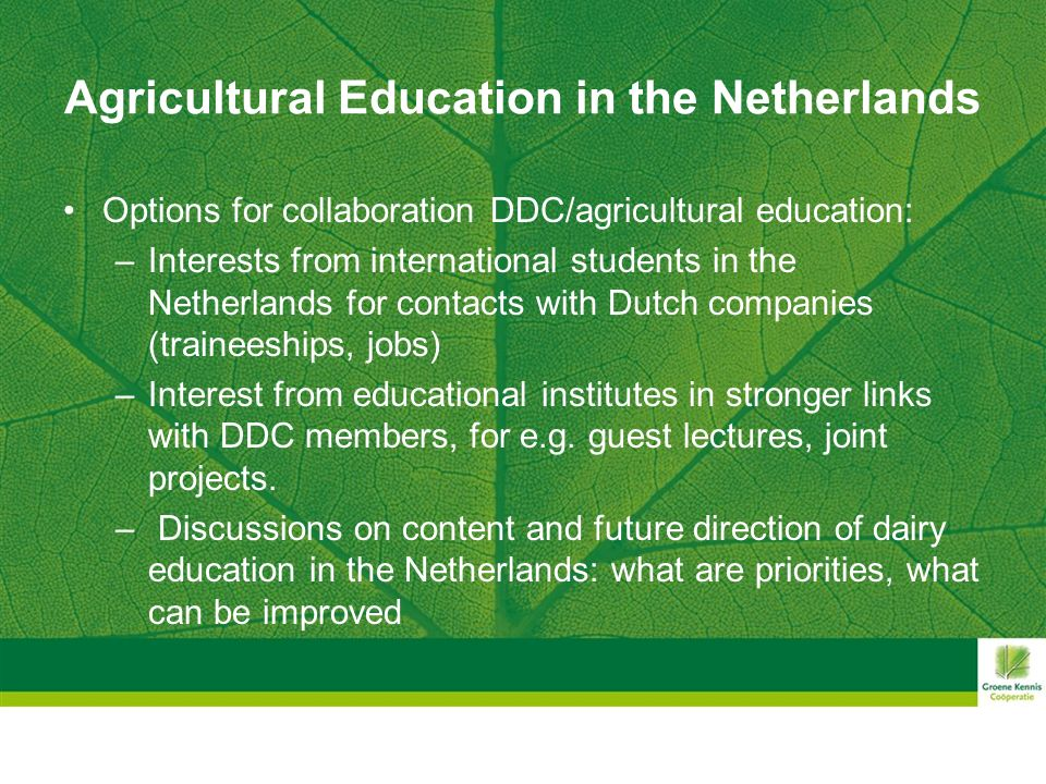 Agricultural Education in the Netherlands Options for collaboration DDC/agricultural education: –Interests from international students in the Netherlands for contacts with Dutch companies (traineeships, jobs) –Interest from educational institutes in stronger links with DDC members, for e.g.
