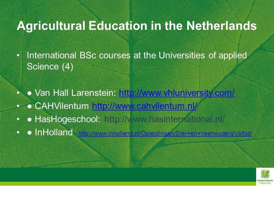 Agricultural Education in the Netherlands International BSc courses at the Universities of applied Science (4) ● Van Hall Larenstein: http://www.vhluniversity.com/http://www.vhluniversity.com/ ● CAHVilentum http://www.cahvilentum.nl/http://www.cahvilentum.nl/ ● HasHogeschool: http://www.hasinternational.nl/ ● InHolland http://www.inholland.nl/Opleidingen/Dier+en+Veehouderij/Voltijd/ http://www.inholland.nl/Opleidingen/Dier+en+Veehouderij/Voltijd/