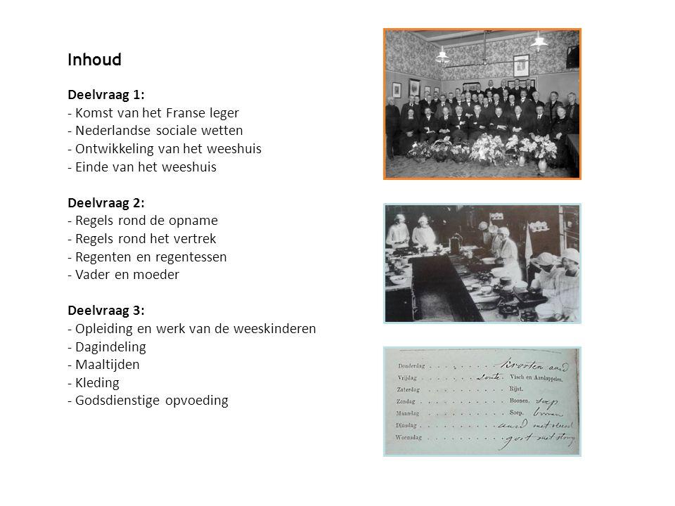 Inhoud Deelvraag 1: - Komst van het Franse leger - Nederlandse sociale wetten - Ontwikkeling van het weeshuis - Einde van het weeshuis Deelvraag 2: - Regels rond de opname - Regels rond het vertrek - Regenten en regentessen - Vader en moeder Deelvraag 3: - Opleiding en werk van de weeskinderen - Dagindeling - Maaltijden - Kleding - Godsdienstige opvoeding