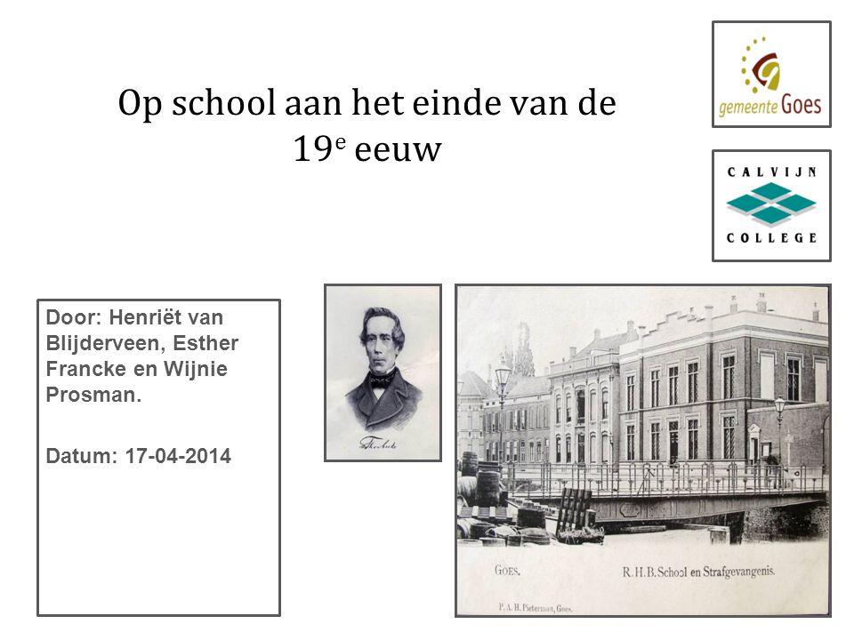Op school aan het einde van de 19 e eeuw Door: Henriët van Blijderveen, Esther Francke en Wijnie Prosman.