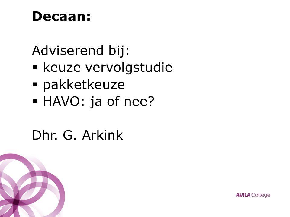 Decaan: Adviserend bij:  keuze vervolgstudie  pakketkeuze  HAVO: ja of nee Dhr. G. Arkink