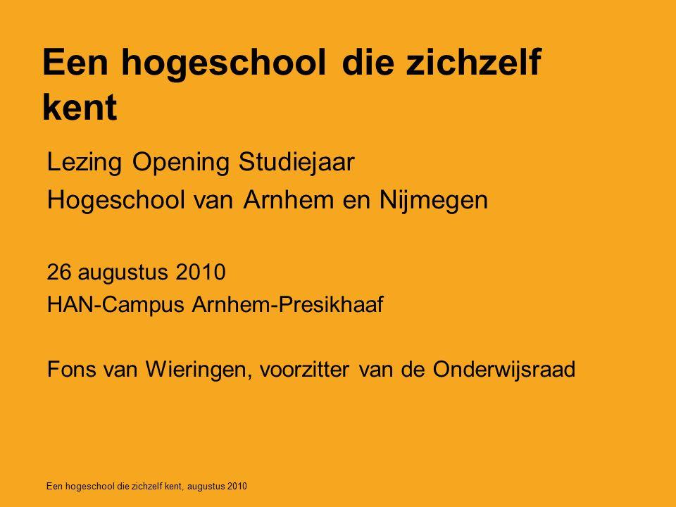 Een hogeschool die zichzelf kent Lezing Opening Studiejaar Hogeschool van Arnhem en Nijmegen 26 augustus 2010 HAN-Campus Arnhem-Presikhaaf Fons van Wieringen, voorzitter van de Onderwijsraad