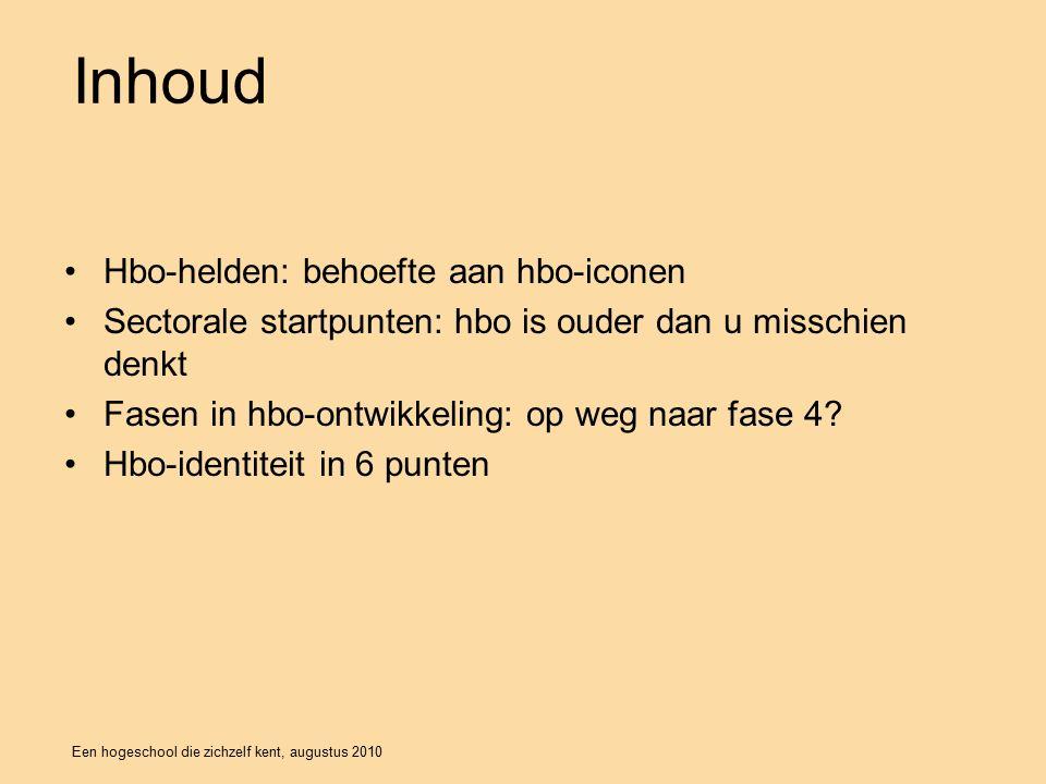 Een hogeschool die zichzelf kent, augustus 2010 Inhoud Hbo-helden: behoefte aan hbo-iconen Sectorale startpunten: hbo is ouder dan u misschien denkt Fasen in hbo-ontwikkeling: op weg naar fase 4.