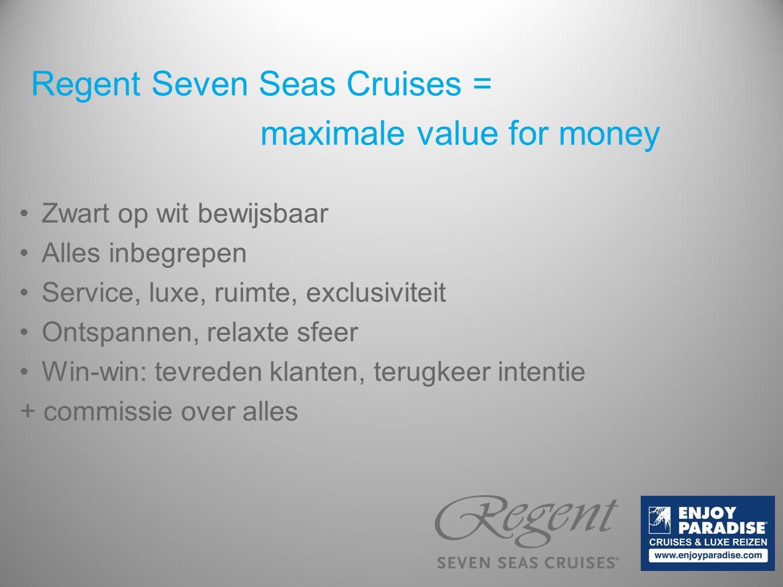 Regent Seven Seas Cruises = maximale value for money Zwart op wit bewijsbaar Alles inbegrepen Service, luxe, ruimte, exclusiviteit Ontspannen, relaxte sfeer Win-win: tevreden klanten, terugkeer intentie + commissie over alles