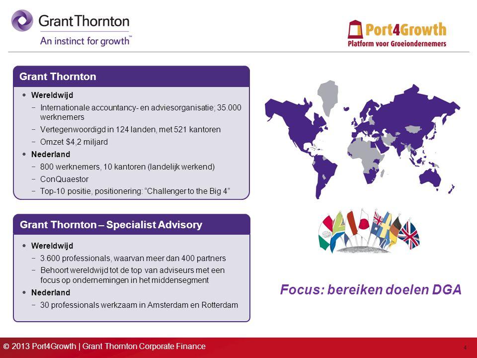 © 2013 Port4Growth | Grant Thornton Corporate Finance 4 Focus: bereiken doelen DGA Grant Thornton Wereldwijd  Internationale accountancy- en adviesorganisatie; 35.000 werknemers  Vertegenwoordigd in 124 landen, met 521 kantoren  Omzet $4,2 miljard Nederland  800 werknemers, 10 kantoren (landelijk werkend)  ConQuaestor  Top-10 positie, positionering: Challenger to the Big 4 Grant Thornton – Specialist Advisory Wereldwijd  3.600 professionals, waarvan meer dan 400 partners  Behoort wereldwijd tot de top van adviseurs met een focus op ondernemingen in het middensegment Nederland  30 professionals werkzaam in Amsterdam en Rotterdam