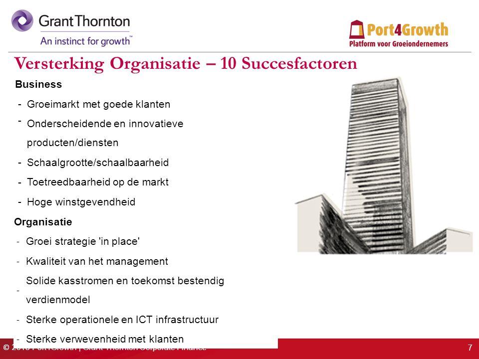 © 2013 Port4Growth | Grant Thornton Corporate Finance Versterking Organisatie – 10 Succesfactoren Organisatie - Groei strategie in place - Kwaliteit van het management - Solide kasstromen en toekomst bestendig verdienmodel - Sterke operationele en ICT infrastructuur - Sterke verwevenheid met klanten 7 Business - Groeimarkt met goede klanten - Onderscheidende en innovatieve producten/diensten - Schaalgrootte/schaalbaarheid - Toetreedbaarheid op de markt - Hoge winstgevendheid