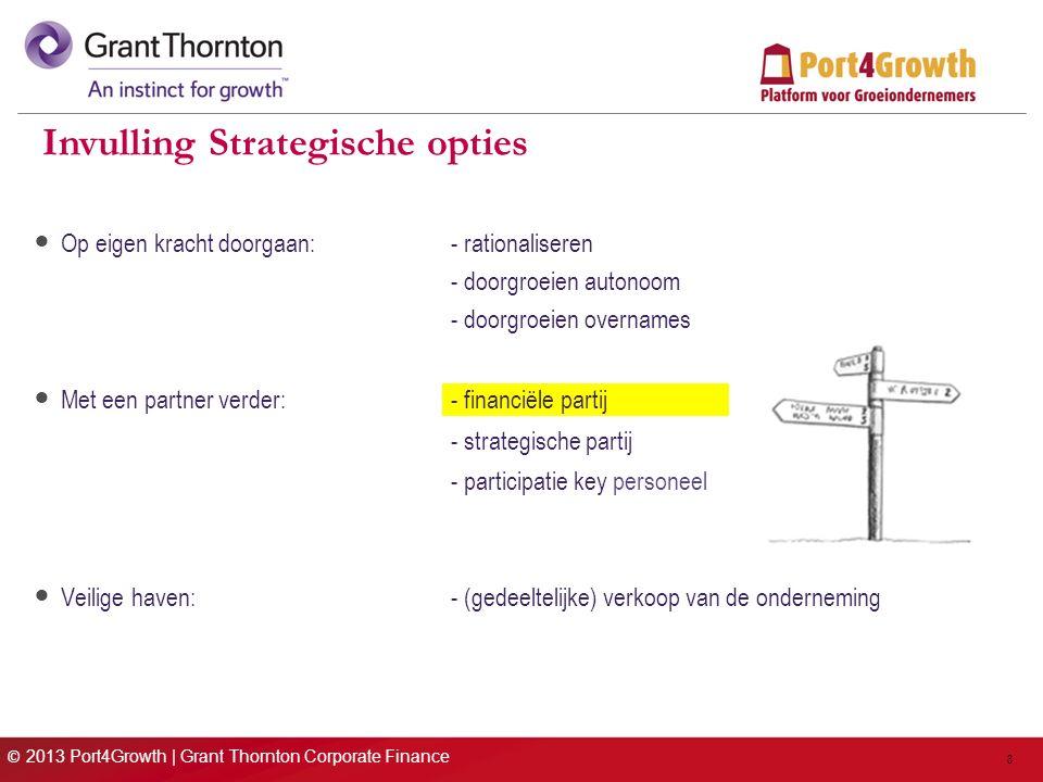 © 2013 Port4Growth | Grant Thornton Corporate Finance 8 Invulling Strategische opties Op eigen kracht doorgaan: - rationaliseren - doorgroeien autonoom - doorgroeien overnames Met een partner verder:- financiële partij - strategische partij - participatie key personeel Veilige haven:- (gedeeltelijke) verkoop van de onderneming