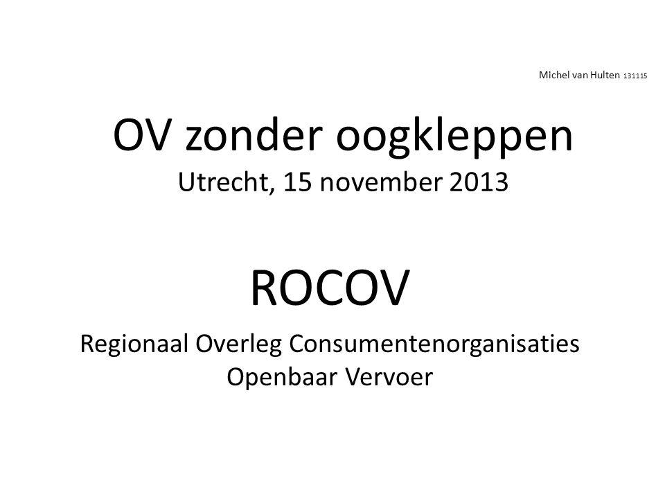 OV zonder oogkleppen Utrecht, 15 november 2013 ROCOV Regionaal Overleg Consumentenorganisaties Openbaar Vervoer Michel van Hulten 131115