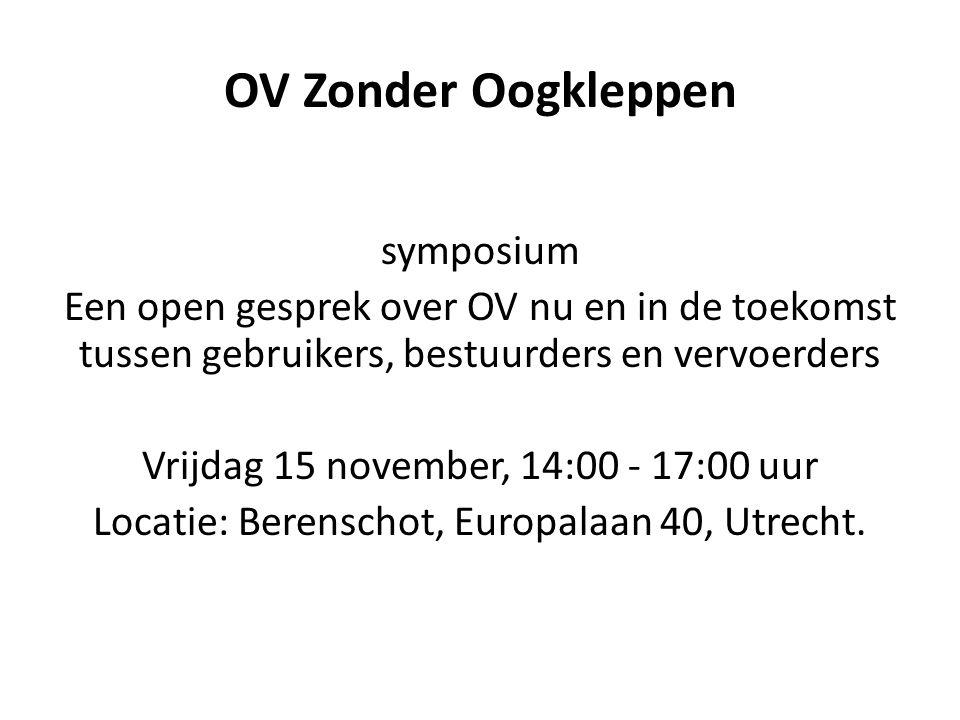 OV Zonder Oogkleppen symposium Een open gesprek over OV nu en in de toekomst tussen gebruikers, bestuurders en vervoerders Vrijdag 15 november, 14:00 - 17:00 uur Locatie: Berenschot, Europalaan 40, Utrecht.