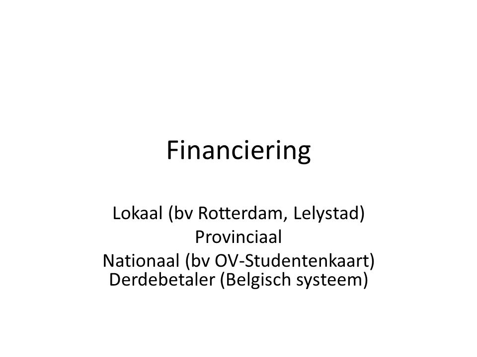 Financiering Lokaal (bv Rotterdam, Lelystad) Provinciaal Nationaal (bv OV-Studentenkaart) Derdebetaler (Belgisch systeem)