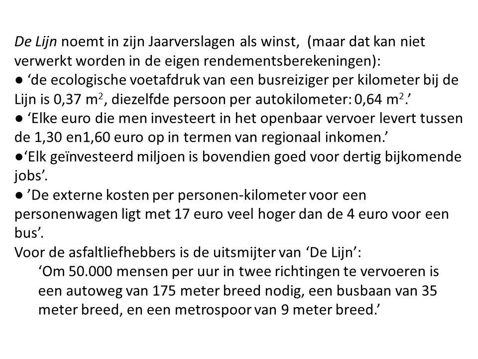 De Lijn noemt in zijn Jaarverslagen als winst, (maar dat kan niet verwerkt worden in de eigen rendementsberekeningen): ● 'de ecologische voetafdruk van een busreiziger per kilometer bij de Lijn is 0,37 m 2, diezelfde persoon per autokilometer: 0,64 m 2.' ● 'Elke euro die men investeert in het openbaar vervoer levert tussen de 1,30 en1,60 euro op in termen van regionaal inkomen.' ●'Elk geïnvesteerd miljoen is bovendien goed voor dertig bijkomende jobs'.