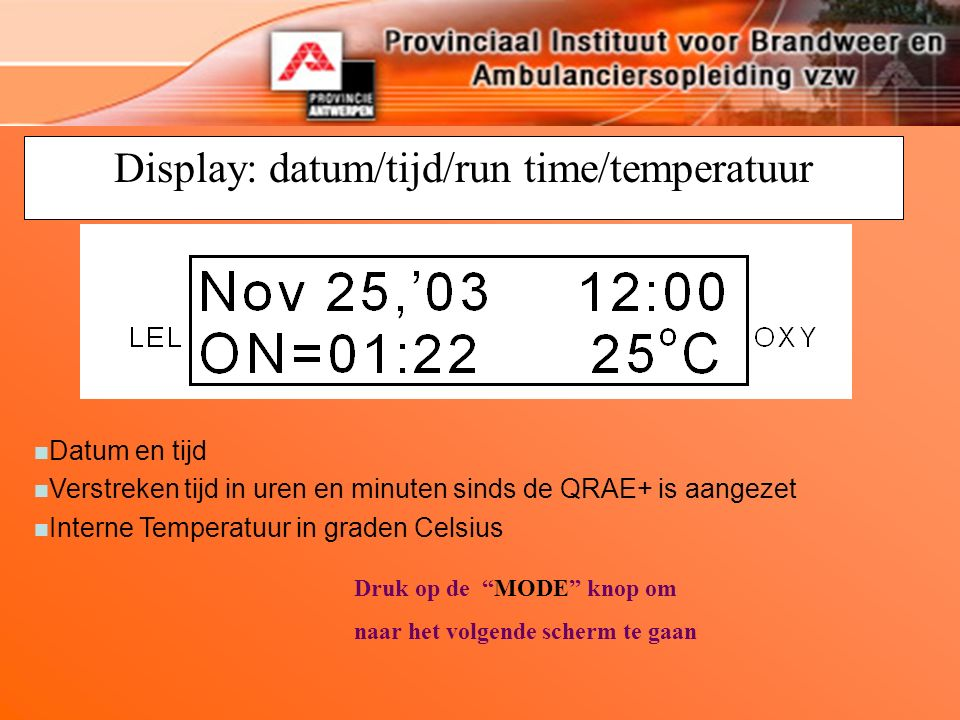 Display: datum/tijd/run time/temperatuur Druk op de MODE knop om naar het volgende scherm te gaan n Datum en tijd n Verstreken tijd in uren en minuten sinds de QRAE+ is aangezet n Interne Temperatuur in graden Celsius