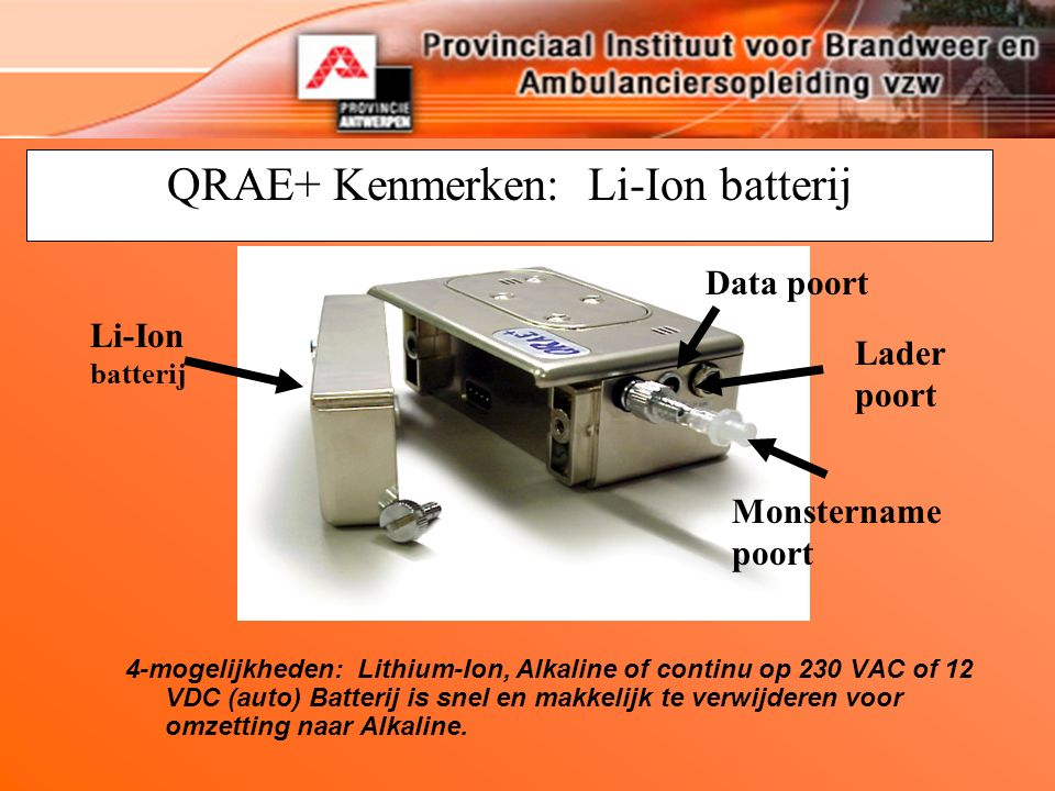QRAE+ Kenmerken: Li-Ion batterij Li-Ion batterij 4-mogelijkheden: Lithium-Ion, Alkaline of continu op 230 VAC of 12 VDC (auto) Batterij is snel en makkelijk te verwijderen voor omzetting naar Alkaline.
