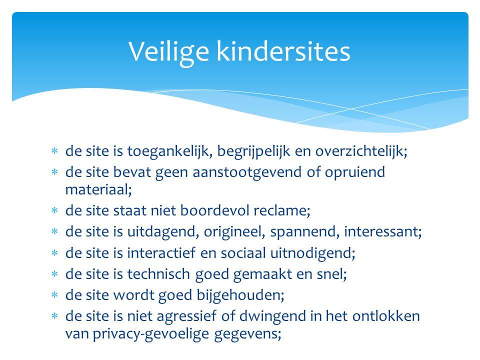  de site is toegankelijk, begrijpelijk en overzichtelijk;  de site bevat geen aanstootgevend of opruiend materiaal;  de site staat niet boordevol reclame;  de site is uitdagend, origineel, spannend, interessant;  de site is interactief en sociaal uitnodigend;  de site is technisch goed gemaakt en snel;  de site wordt goed bijgehouden;  de site is niet agressief of dwingend in het ontlokken van privacy-gevoelige gegevens; Veilige kindersites