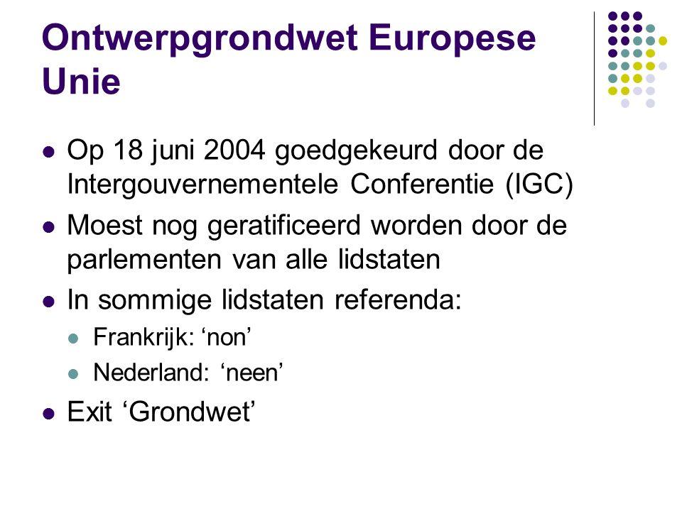 Ontwerpgrondwet Europese Unie Op 18 juni 2004 goedgekeurd door de Intergouvernementele Conferentie (IGC) Moest nog geratificeerd worden door de parlementen van alle lidstaten In sommige lidstaten referenda: Frankrijk: 'non' Nederland: 'neen' Exit 'Grondwet'