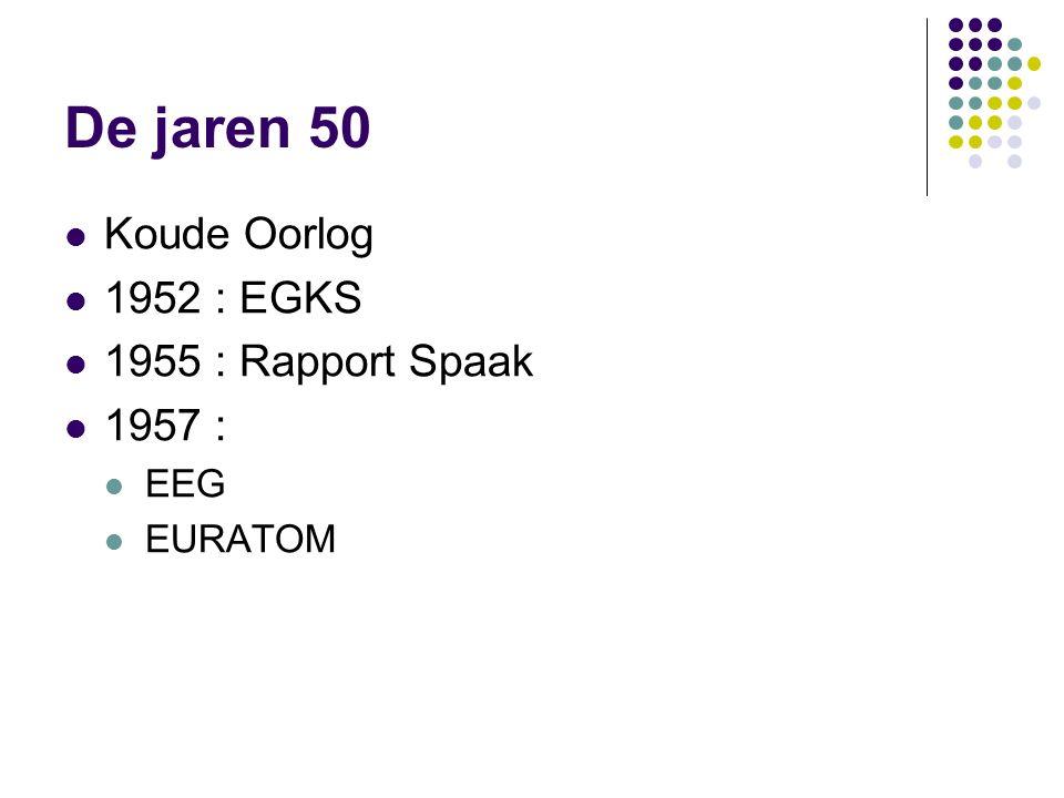 De jaren 50 Koude Oorlog 1952 : EGKS 1955 : Rapport Spaak 1957 : EEG EURATOM