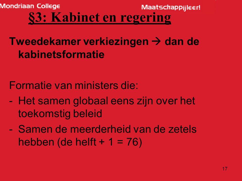 17 Tweedekamer verkiezingen  dan de kabinetsformatie Formatie van ministers die: -Het samen globaal eens zijn over het toekomstig beleid -Samen de meerderheid van de zetels hebben (de helft + 1 = 76) §3: Kabinet en regering