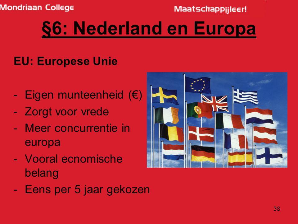 38 EU: Europese Unie -Eigen munteenheid (€) -Zorgt voor vrede -Meer concurrentie in europa -Vooral ecnomische belang -Eens per 5 jaar gekozen §6: Nederland en Europa
